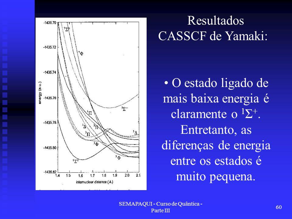 SEMAPAQUI - Curso de Quântica - Parte III 60 Resultados CASSCF de Yamaki: O estado ligado de mais baixa energia é claramente o 1 Σ +. Entretanto, as d