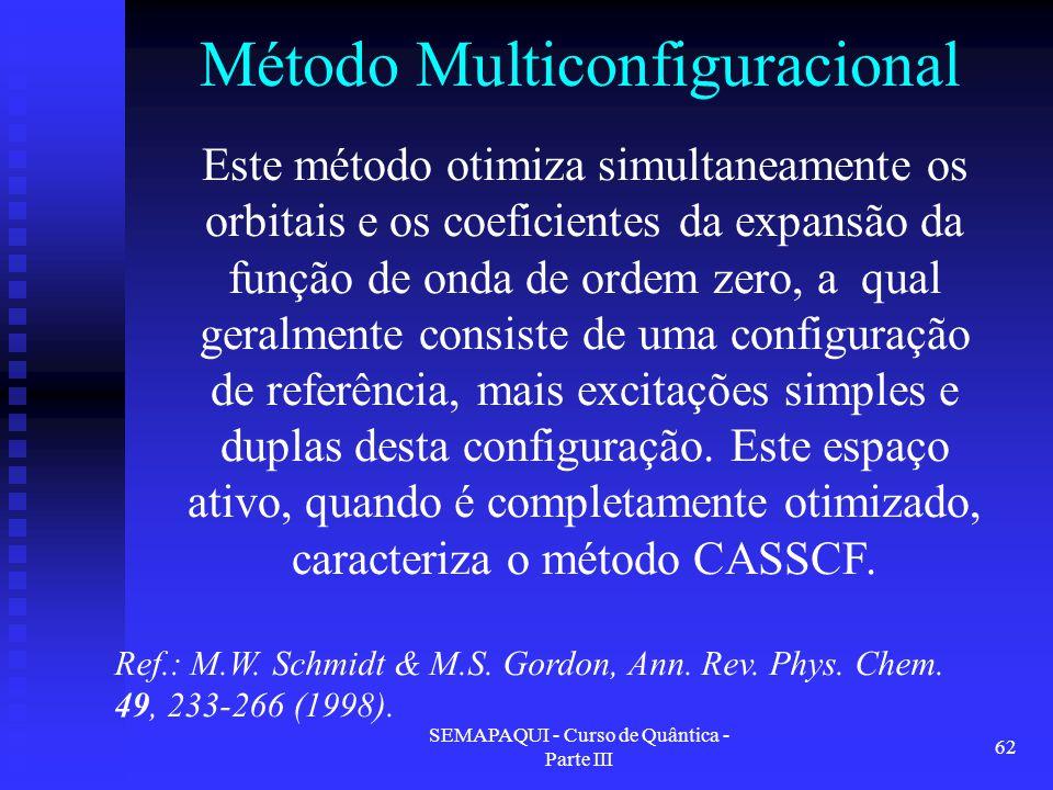 SEMAPAQUI - Curso de Quântica - Parte III 62 Método Multiconfiguracional Ref.: M.W. Schmidt & M.S. Gordon, Ann. Rev. Phys. Chem. 49, 233-266 (1998). E