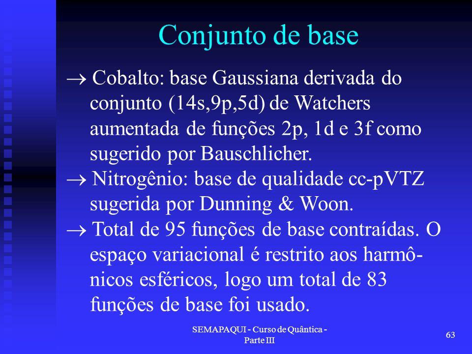 SEMAPAQUI - Curso de Quântica - Parte III 63 Conjunto de base  Cobalto: base Gaussiana derivada do conjunto (14s,9p,5d) de Watchers aumentada de funções 2p, 1d e 3f como sugerido por Bauschlicher.