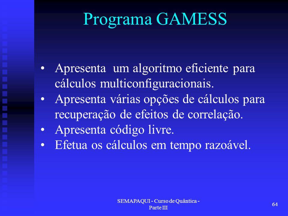 SEMAPAQUI - Curso de Quântica - Parte III 64 Programa GAMESS Apresenta um algoritmo eficiente para cálculos multiconfiguracionais. Apresenta várias op