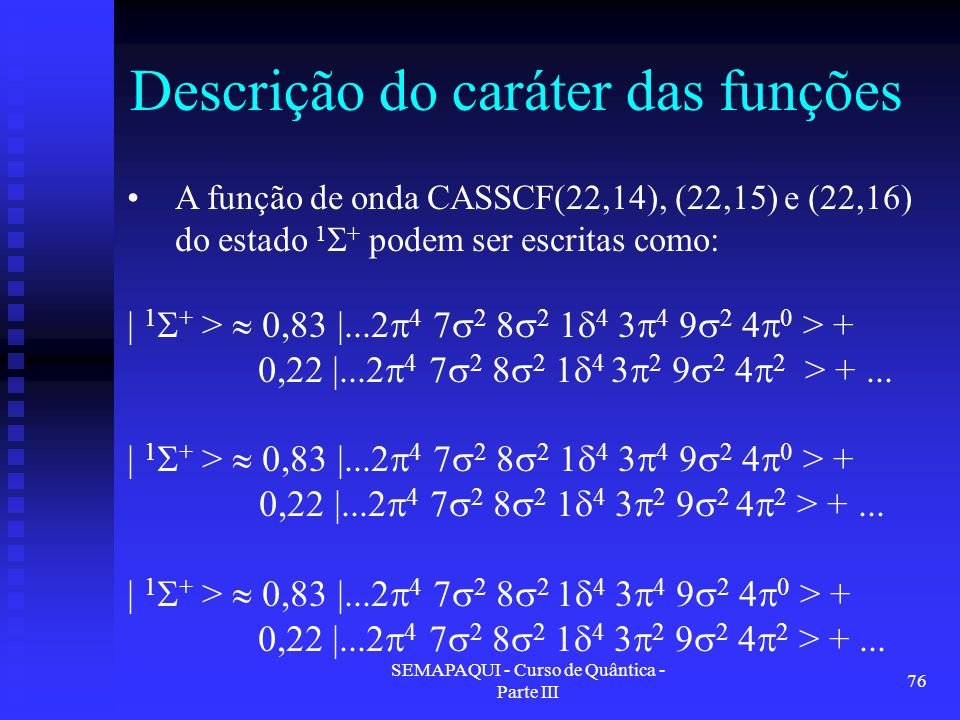 SEMAPAQUI - Curso de Quântica - Parte III 76 Descrição do caráter das funções A função de onda CASSCF(22,14), (22,15) e (22,16) do estado 1  + podem ser escritas como: | 1  + >  0,83 |...2  4 7  2 8  2 1  4 3  4 9  2 4  0 > + 0,22 |...2  4 7  2 8  2 1  4 3  2 9  2 4  2 > +...