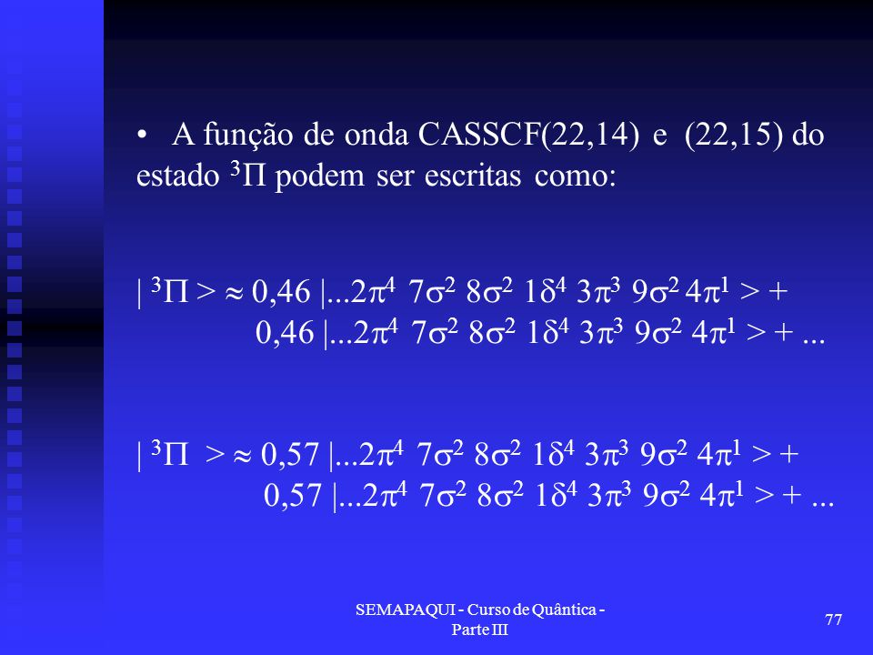 SEMAPAQUI - Curso de Quântica - Parte III 77 A função de onda CASSCF(22,14) e (22,15) do estado 3 Π podem ser escritas como: | 3  >  0,46 |...2  4 7  2 8  2 1  4 3  3 9  2 4  1 > + 0,46 |...2  4 7  2 8  2 1  4 3  3 9  2 4  1 > +...