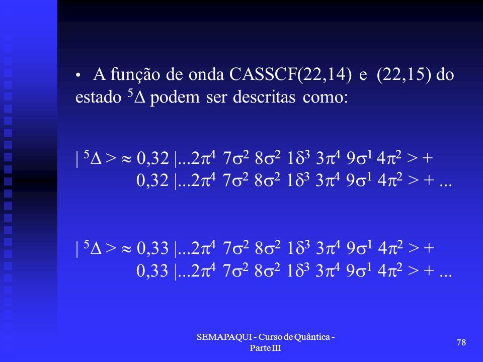 SEMAPAQUI - Curso de Quântica - Parte III 78 A função de onda CASSCF(22,14) e (22,15) do estado 5 ∆ podem ser descritas como: | 5  >  0,32 |...2  4 7  2 8  2 1  3 3  4 9  1 4  2 > + 0,32 |...2  4 7  2 8  2 1  3 3  4 9  1 4  2 > +...