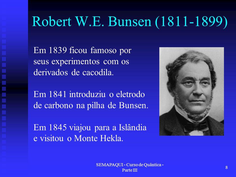 SEMAPAQUI - Curso de Quântica - Parte III 8 Robert W.E. Bunsen (1811-1899) Em 1839 ficou famoso por seus experimentos com os derivados de cacodila. Em