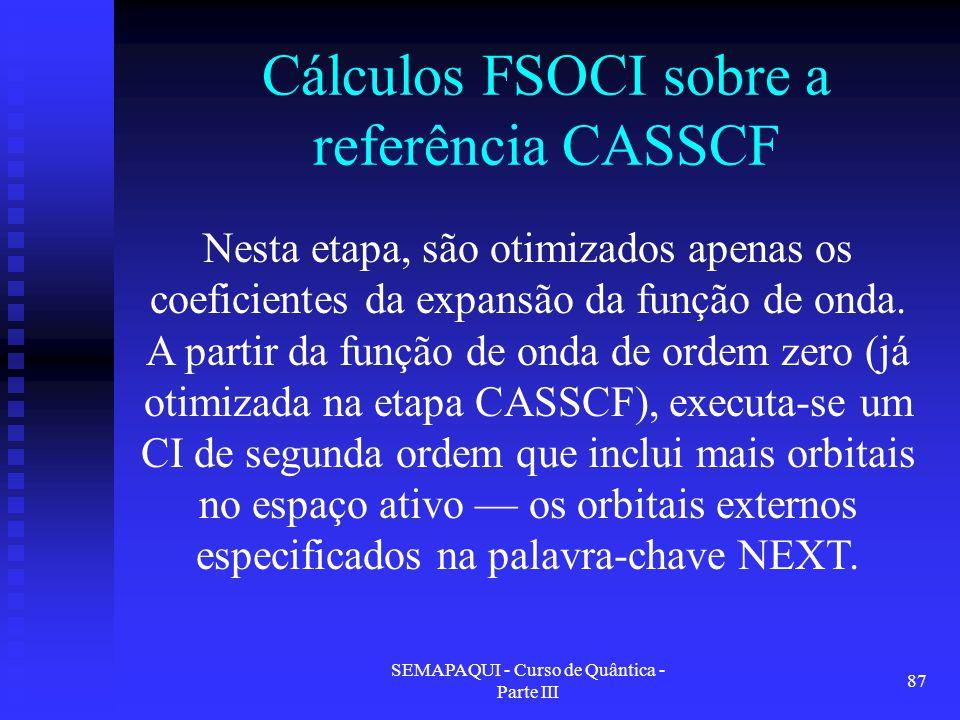 SEMAPAQUI - Curso de Quântica - Parte III 87 Cálculos FSOCI sobre a referência CASSCF Nesta etapa, são otimizados apenas os coeficientes da expansão da função de onda.