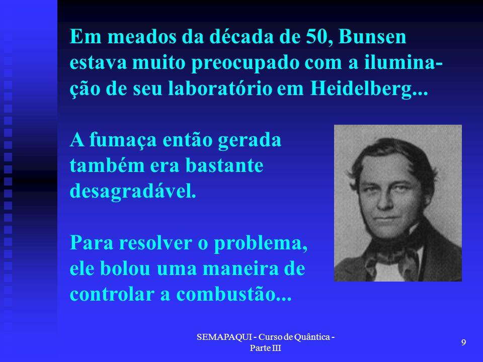 SEMAPAQUI - Curso de Quântica - Parte III 9 Em meados da década de 50, Bunsen estava muito preocupado com a ilumina- ção de seu laboratório em Heidelb