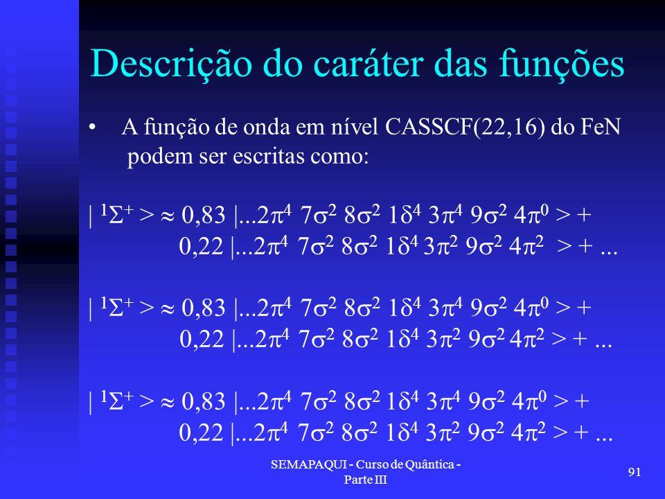 SEMAPAQUI - Curso de Quântica - Parte III 91 Descrição do caráter das funções A função de onda em nível CASSCF(22,16) do FeN podem ser escritas como: | 1  + >  0,83 |...2  4 7  2 8  2 1  4 3  4 9  2 4  0 > + 0,22 |...2  4 7  2 8  2 1  4 3  2 9  2 4  2 > +...