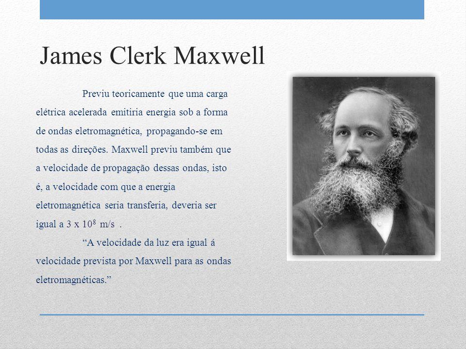 James Clerk Maxwell Previu teoricamente que uma carga elétrica acelerada emitiria energia sob a forma de ondas eletromagnética, propagando-se em todas