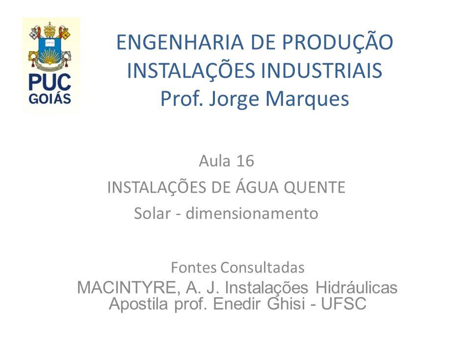ENGENHARIA DE PRODUÇÃO INSTALAÇÕES INDUSTRIAIS Prof. Jorge Marques Aula 16 INSTALAÇÕES DE ÁGUA QUENTE Solar - dimensionamento Fontes Consultadas MACIN