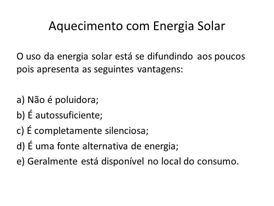 Aquecimento com Energia Solar O uso da energia solar está se difundindo aos poucos pois apresenta as seguintes vantagens: a) Não é poluidora; b) É autossuficiente; c) É completamente silenciosa; d) É uma fonte alternativa de energia; e) Geralmente está disponível no local do consumo.