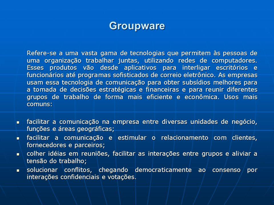 Groupware Refere-se a uma vasta gama de tecnologias que permitem às pessoas de uma organização trabalhar juntas, utilizando redes de computadores.