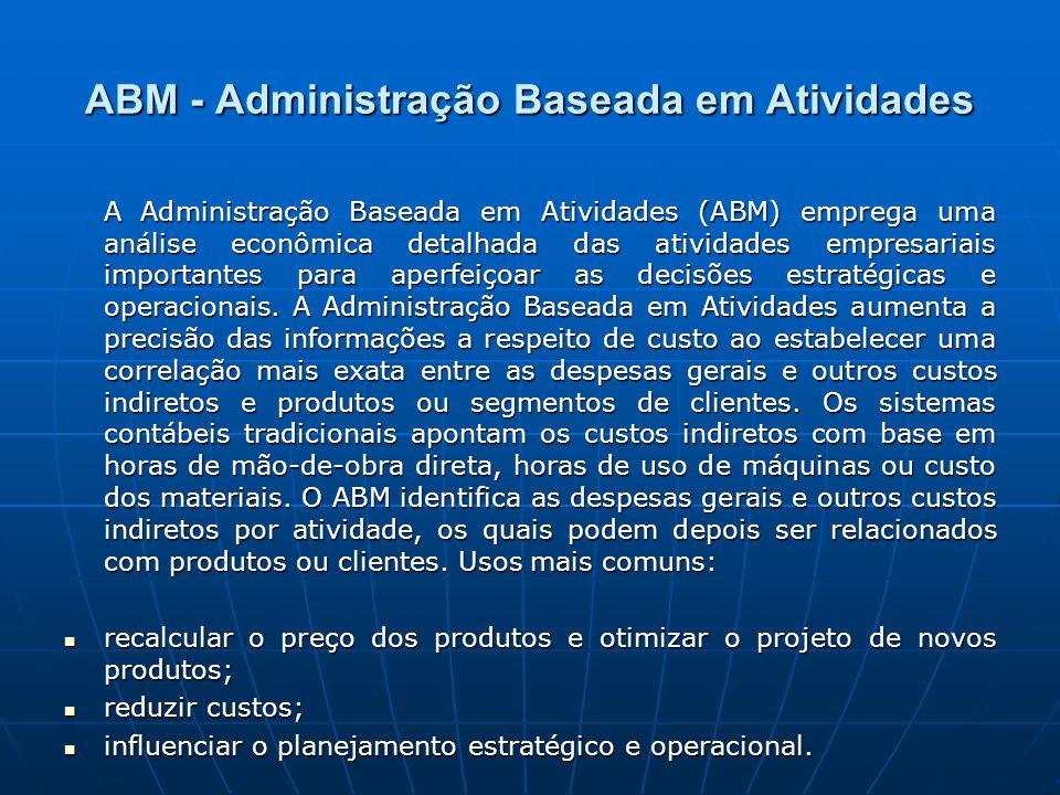 ABM - Administração Baseada em Atividades A Administração Baseada em Atividades (ABM) emprega uma análise econômica detalhada das atividades empresariais importantes para aperfeiçoar as decisões estratégicas e operacionais.