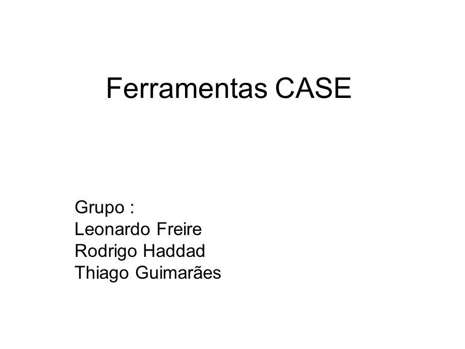 Ferramentas CASE Grupo : Leonardo Freire Rodrigo Haddad Thiago Guimarães