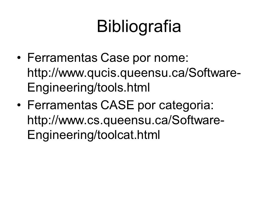 Bibliografia Ferramentas Case por nome: http://www.qucis.queensu.ca/Software- Engineering/tools.html Ferramentas CASE por categoria: http://www.cs.que