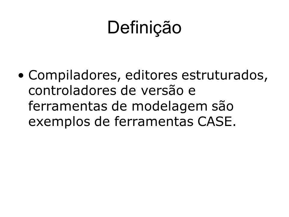 Definição Compiladores, editores estruturados, controladores de versão e ferramentas de modelagem são exemplos de ferramentas CASE.