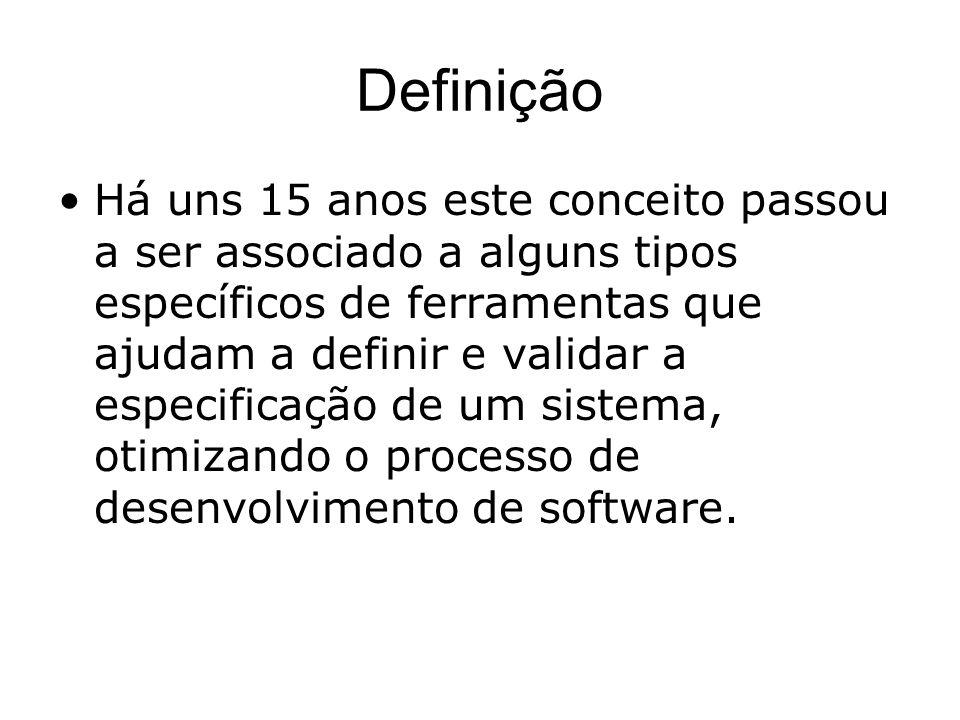 Definição Há uns 15 anos este conceito passou a ser associado a alguns tipos específicos de ferramentas que ajudam a definir e validar a especificação de um sistema, otimizando o processo de desenvolvimento de software.
