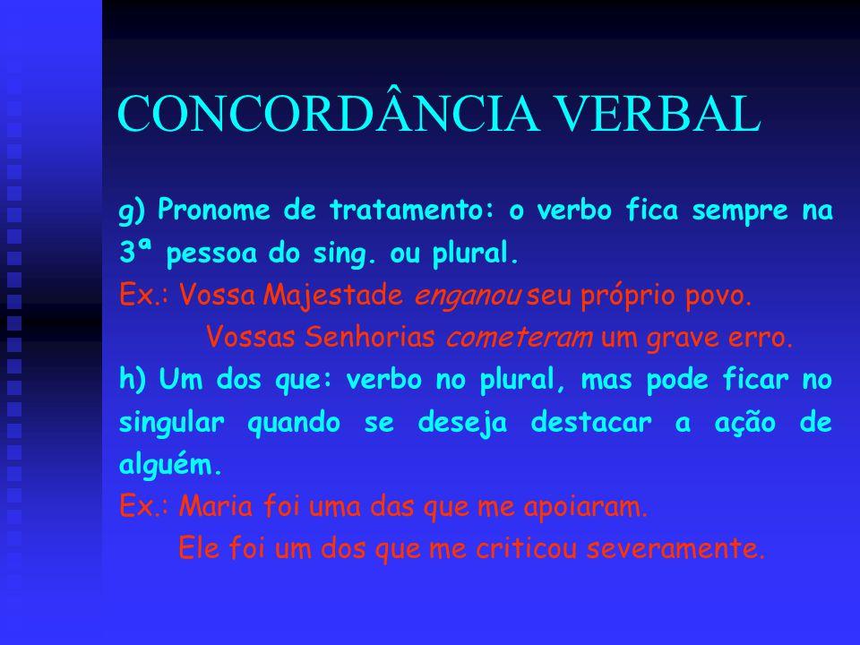 CONCORDÂNCIA VERBAL g) Pronome de tratamento: o verbo fica sempre na 3ª pessoa do sing. ou plural. Ex.: Vossa Majestade enganou seu próprio povo. Voss