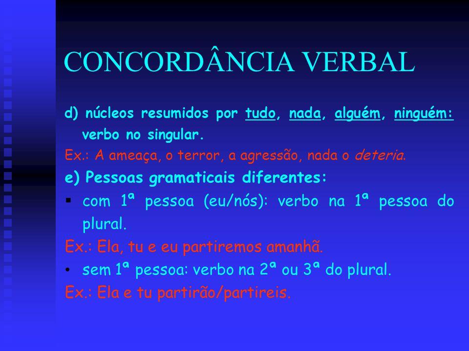CONCORDÂNCIA VERBAL d) núcleos resumidos por tudo, nada, alguém, ninguém: verbo no singular. Ex.: A ameaça, o terror, a agressão, nada o deteria. e) P