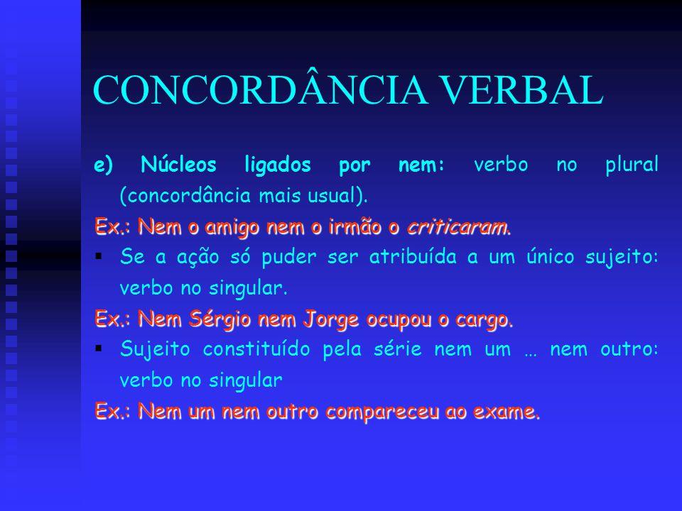 CONCORDÂNCIA VERBAL e) Núcleos ligados por nem: verbo no plural (concordância mais usual). Ex.: Nem o amigo nem o irmão o criticaram.   Se a ação só