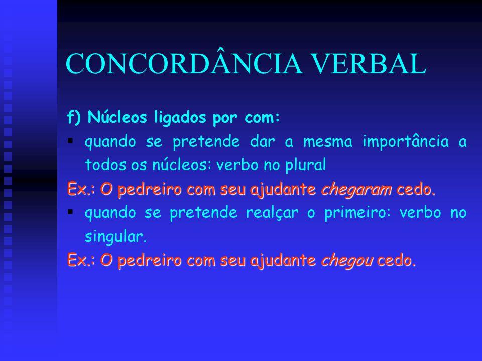 CONCORDÂNCIA VERBAL f) Núcleos ligados por com:   quando se pretende dar a mesma importância a todos os núcleos: verbo no plural Ex.: O pedreiro com