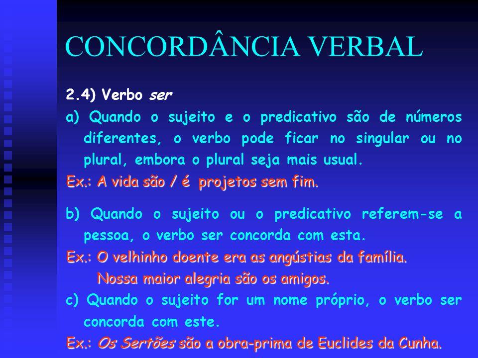 CONCORDÂNCIA VERBAL 2.4) Verbo ser a) Quando o sujeito e o predicativo são de números diferentes, o verbo pode ficar no singular ou no plural, embora