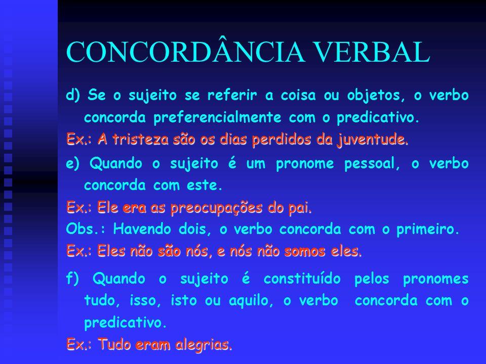 CONCORDÂNCIA VERBAL d) Se o sujeito se referir a coisa ou objetos, o verbo concorda preferencialmente com o predicativo. Ex.: A tristeza são os dias p