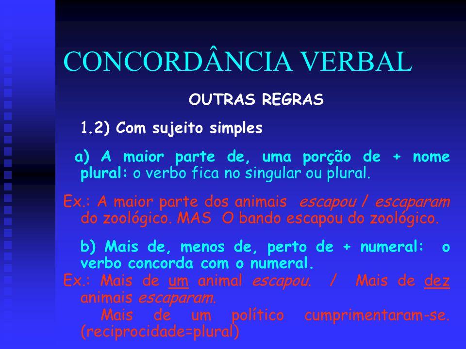 CONCORDÂNCIA VERBAL OUTRAS REGRAS 1.2) Com sujeito simples a) A maior parte de, uma porção de + nome plural: o verbo fica no singular ou plural. Ex.: