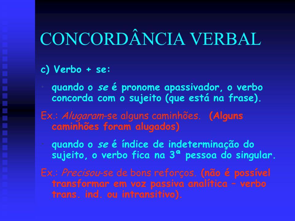 CONCORDÂNCIA VERBAL c) Verbo + se: quando o se é pronome apassivador, o verbo concorda com o sujeito (que está na frase). Ex.: Alugaram-se alguns cami