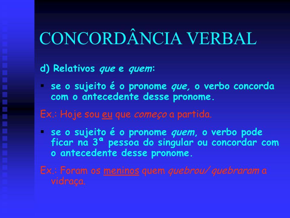 CONCORDÂNCIA VERBAL d) Relativos que e quem:   se o sujeito é o pronome que, o verbo concorda com o antecedente desse pronome. Ex.: Hoje sou eu que