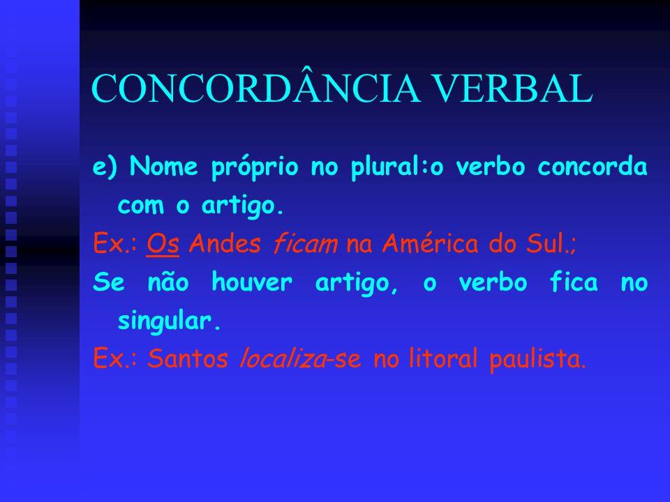 CONCORDÂNCIA VERBAL e) Nome próprio no plural:o verbo concorda com o artigo. Ex.: Os Andes ficam na América do Sul.; Se não houver artigo, o verbo fic