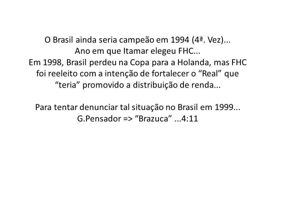 O Brasil ainda seria campeão em 1994 (4ª. Vez)... Ano em que Itamar elegeu FHC... Em 1998, Brasil perdeu na Copa para a Holanda, mas FHC foi reeleito