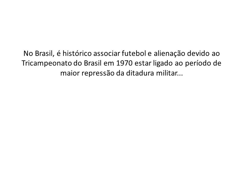 No Brasil, é histórico associar futebol e alienação devido ao Tricampeonato do Brasil em 1970 estar ligado ao período de maior repressão da ditadura m