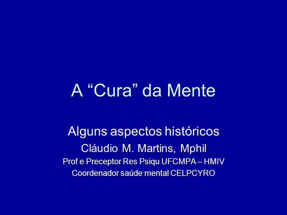 "A ""Cura"" da Mente Alguns aspectos históricos Cláudio M. Martins, Mphil Prof e Preceptor Res Psiqu UFCMPA – HMIV Coordenador saúde mental CELPCYRO"