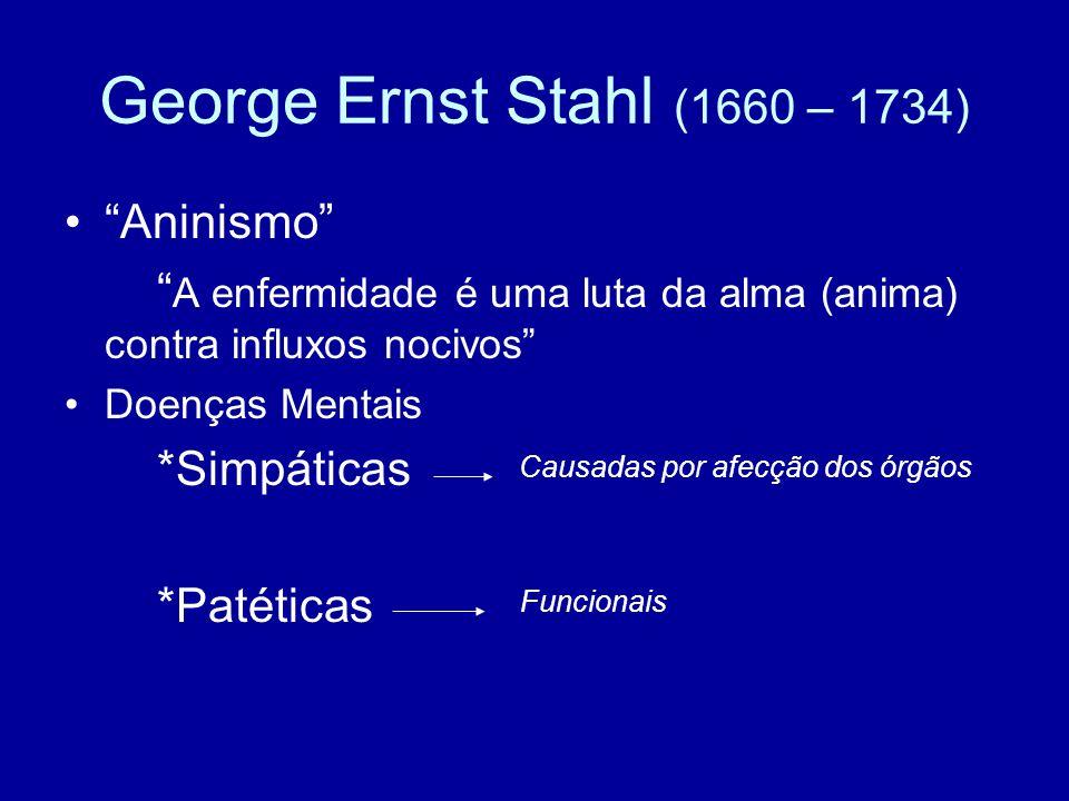 """George Ernst Stahl (1660 – 1734) """"Aninismo"""" """" A enfermidade é uma luta da alma (anima) contra influxos nocivos"""" Doenças Mentais *Simpáticas *Patéticas"""