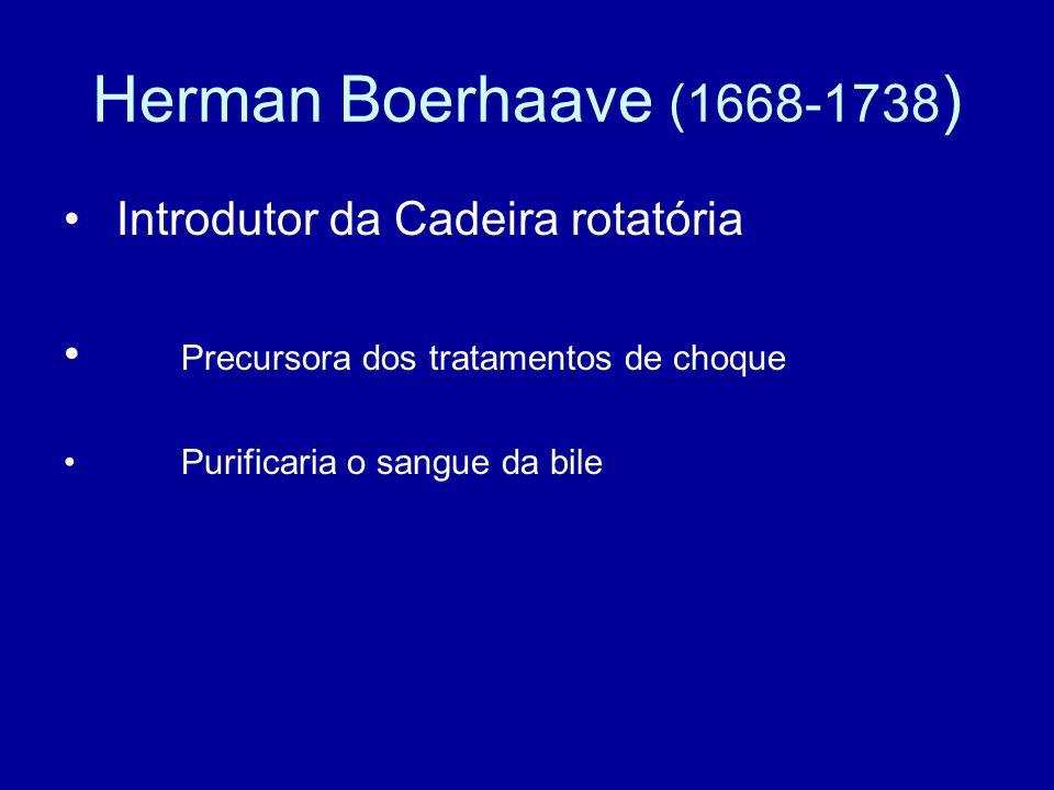 Herman Boerhaave (1668-1738 ) Introdutor da Cadeira rotatória Precursora dos tratamentos de choque Purificaria o sangue da bile