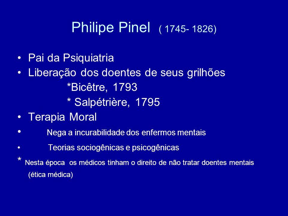 Philipe Pinel ( 1745- 1826) Pai da Psiquiatria Liberação dos doentes de seus grilhões *Bicêtre, 1793 * Salpétrière, 1795 Terapia Moral Nega a incurabi