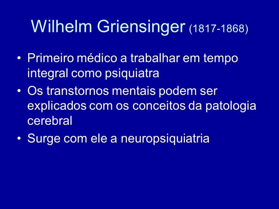 Wilhelm Griensinger (1817-1868) Primeiro médico a trabalhar em tempo integral como psiquiatra Os transtornos mentais podem ser explicados com os conce