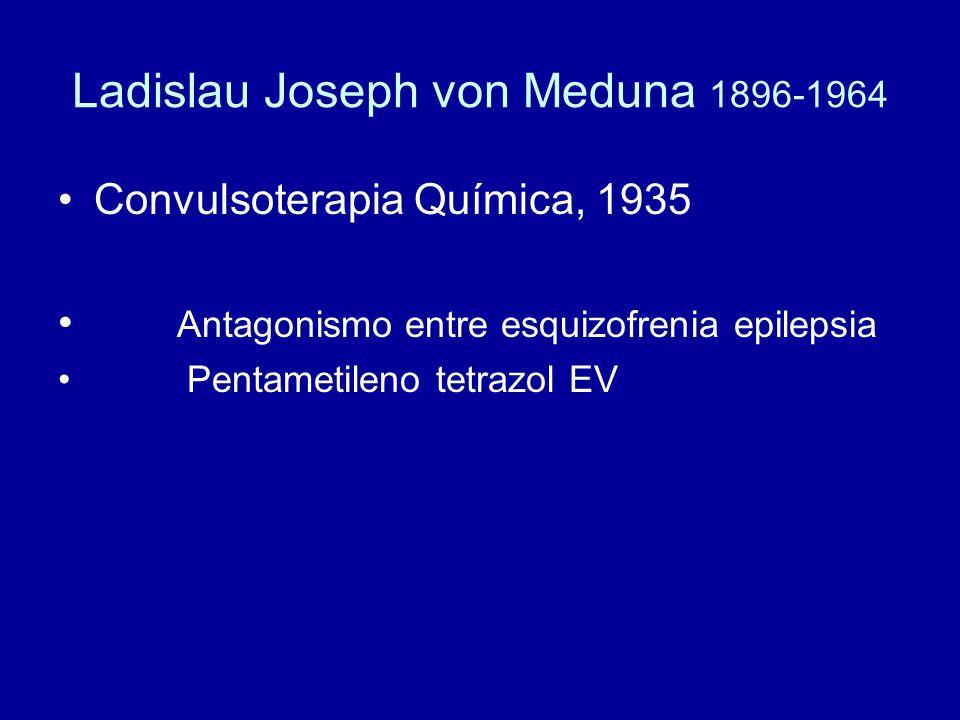 Ladislau Joseph von Meduna 1896-1964 Convulsoterapia Química, 1935 Antagonismo entre esquizofrenia epilepsia Pentametileno tetrazol EV