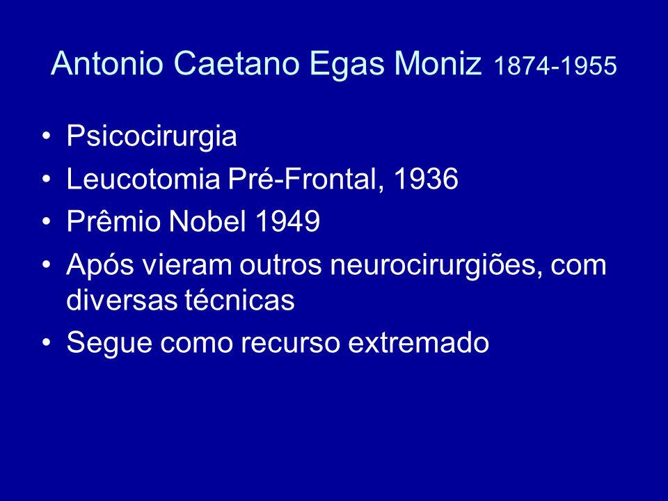 Antonio Caetano Egas Moniz 1874-1955 Psicocirurgia Leucotomia Pré-Frontal, 1936 Prêmio Nobel 1949 Após vieram outros neurocirurgiões, com diversas téc