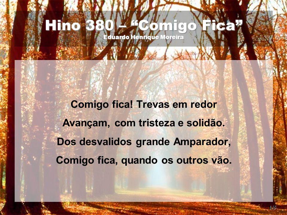 """Hino 380 – """"Comigo Fica"""" Eduardo Henrique Moreira Comigo fica! Trevas em redor Avançam, com tristeza e solidão. Dos desvalidos grande Amparador, Comig"""