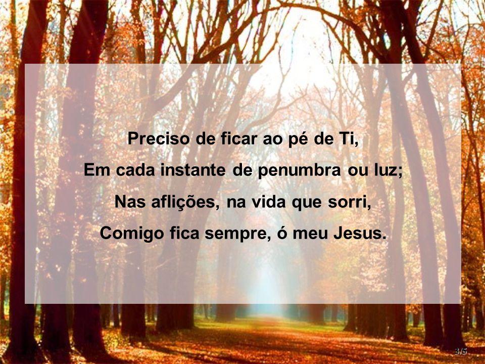 Preciso de ficar ao pé de Ti, Em cada instante de penumbra ou luz; Nas aflições, na vida que sorri, Comigo fica sempre, ó meu Jesus. 3/5