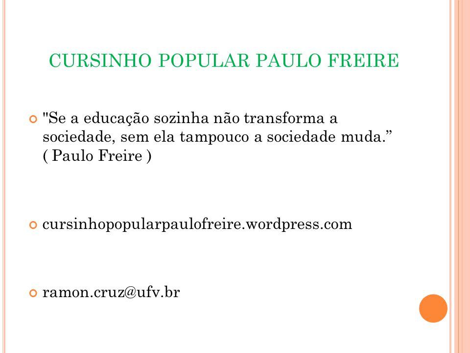 CURSINHO POPULAR PAULO FREIRE Se a educação sozinha não transforma a sociedade, sem ela tampouco a sociedade muda. ( Paulo Freire ) cursinhopopularpaulofreire.wordpress.com ramon.cruz@ufv.br