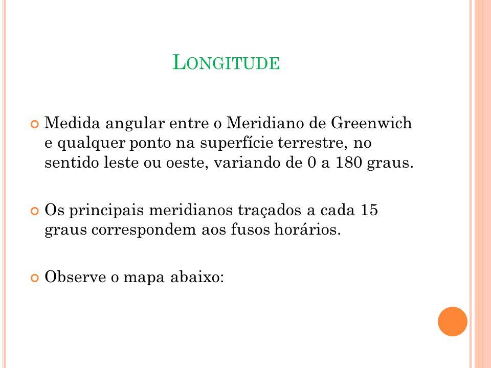L ONGITUDE Medida angular entre o Meridiano de Greenwich e qualquer ponto na superfície terrestre, no sentido leste ou oeste, variando de 0 a 180 graus.