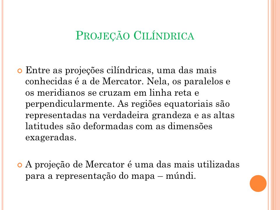 P ROJEÇÃO C ILÍNDRICA Entre as projeções cilíndricas, uma das mais conhecidas é a de Mercator.