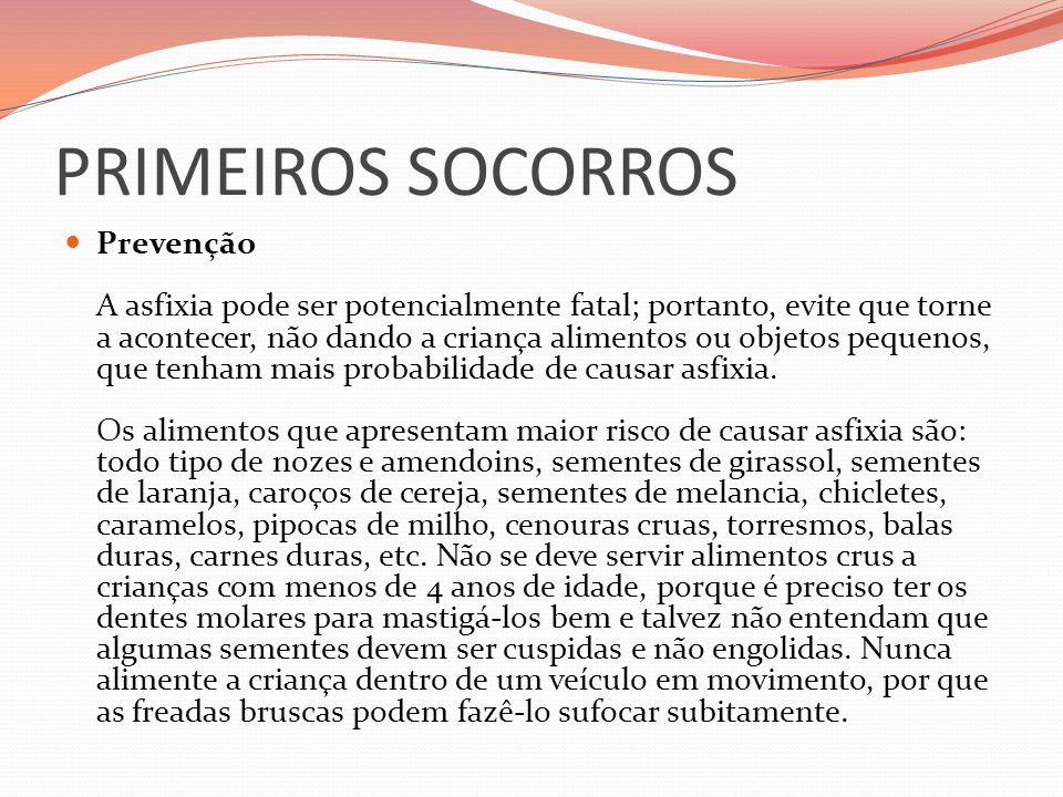 PRIMEIROS SOCORROS Prevenção A asfixia pode ser potencialmente fatal; portanto, evite que torne a acontecer, não dando a criança alimentos ou objetos