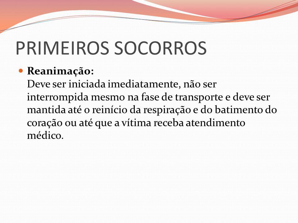 PRIMEIROS SOCORROS Reanimação: Deve ser iniciada imediatamente, não ser interrompida mesmo na fase de transporte e deve ser mantida até o reinício da