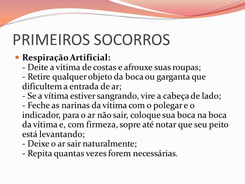 PRIMEIROS SOCORROS Respiração Artificial: - Deite a vítima de costas e afrouxe suas roupas; - Retire qualquer objeto da boca ou garganta que dificulte