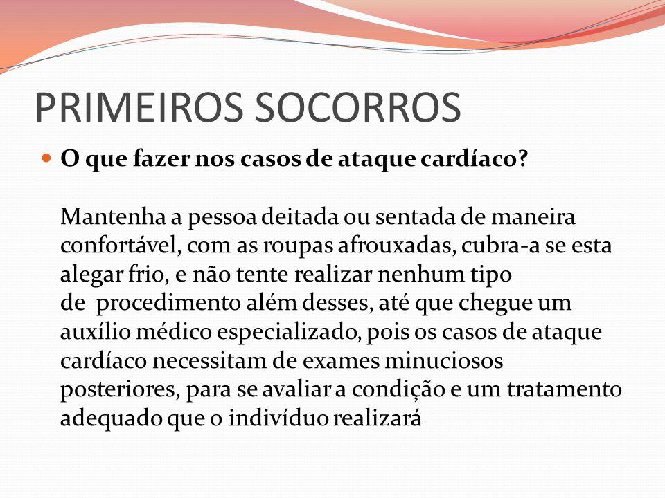 PRIMEIROS SOCORROS O que fazer nos casos de ataque cardíaco? Mantenha a pessoa deitada ou sentada de maneira confortável, com as roupas afrouxadas, cu