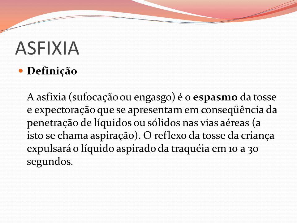 ASFIXIA Definição A asfixia (sufocação ou engasgo) é o espasmo da tosse e expectoração que se apresentam em conseqüência da penetração de líquidos ou