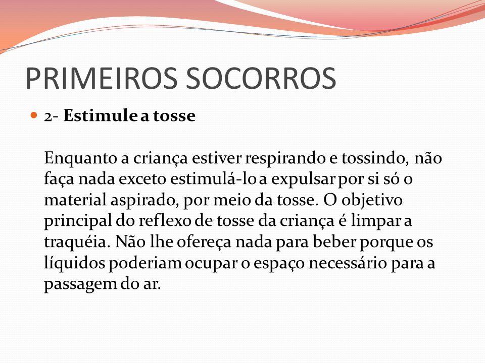 PRIMEIROS SOCORROS 2- Estimule a tosse Enquanto a criança estiver respirando e tossindo, não faça nada exceto estimulá-lo a expulsar por si só o mater